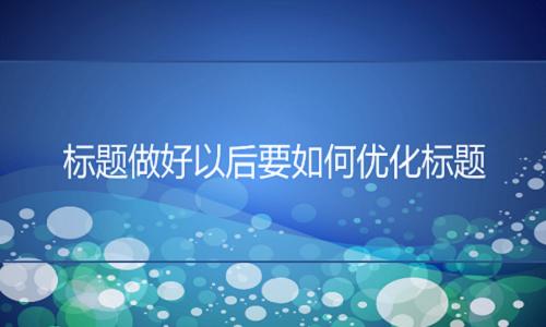 <b>京东世界杯manbetx:标题做好以后要如何优化标题</b>