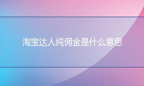 <b>网店代运营:淘宝达人纯佣金是什么意思?</b>